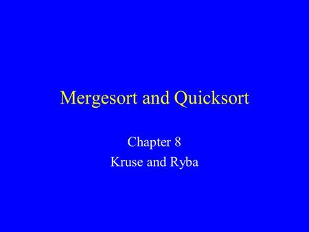 Mergesort and Quicksort Chapter 8 Kruse and Ryba.