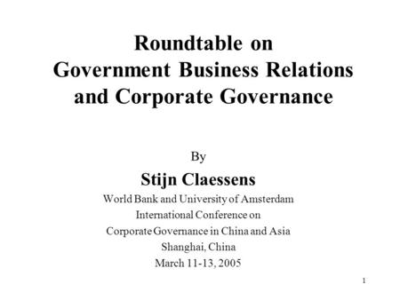 1 Roundtable on Government Business Relations and Corporate Governance By Stijn Claessens World Bank and University of Amsterdam International Conference.