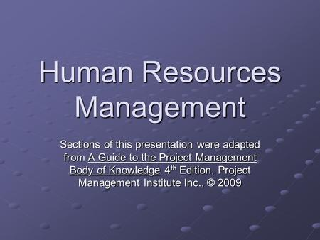 Human Resources Management Sections of this presentation were adapted from A Guide to the Project Management Body of Knowledge 4 th Edition, Project Management.