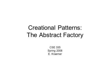 Creational Patterns: The Abstract Factory CSE 335 Spring 2008 E. Kraemer.