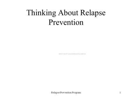 Relapse Prevention Program1 Thinking About Relapse Prevention.