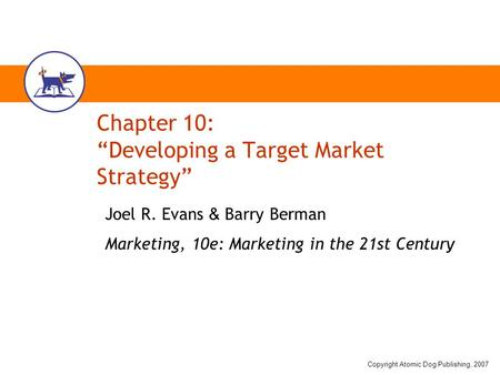 "Copyright Atomic Dog Publishing, 2007 Chapter 10: ""Developing a Target Market Strategy"" Joel R. Evans & Barry Berman Marketing, 10e: Marketing in the 21st."