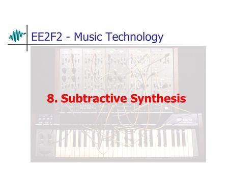 EE2F2 - Music Technology 8. Subtractive Synthesis.