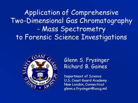 Application of Comprehensive Two-Dimensional Gas Chromatography - Mass Spectrometry to Forensic Science Investigations Glenn S. Frysinger Richard B.