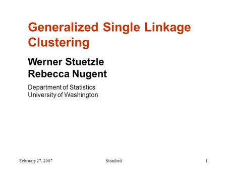 February 27, 2007Stanford1 Generalized Single Linkage Clustering Werner Stuetzle Rebecca Nugent Department of Statistics University of Washington.