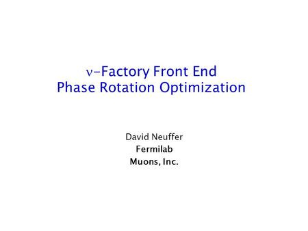 -Factory Front End Phase Rotation Optimization David Neuffer Fermilab Muons, Inc.
