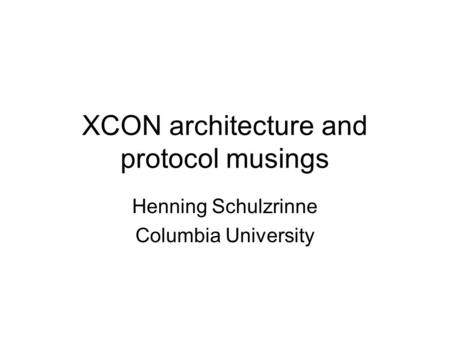 XCON architecture and protocol musings Henning Schulzrinne Columbia University.