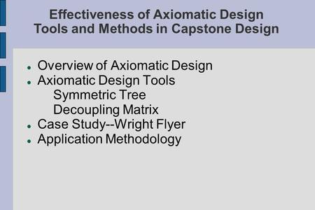 Overview of Axiomatic Design Axiomatic Design Tools Symmetric Tree Decoupling Matrix Case Study--Wright Flyer Application Methodology Effectiveness of.