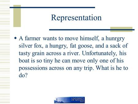 Representation  A farmer wants to move himself, a hunrgry silver fox, a hungry, fat goose, and a sack of tasty grain across a river. Unfortunately, his.