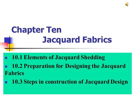 Chapter Ten Jacquard Fabrics 10.1 Elements of Jacquard Shedding 10.2 Preparation for Designing the Jacquard Fabrics 10.3 Steps in construction of Jacquard.
