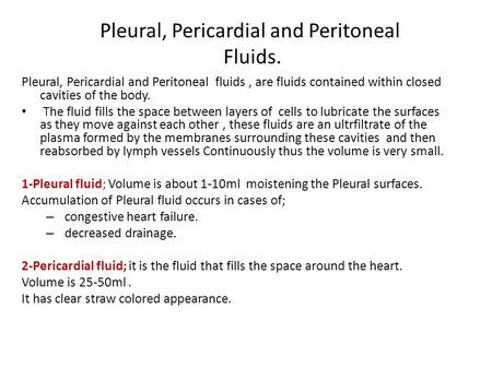Pleural, Pericardial and Peritoneal Fluids. Pleural, Pericardial and Peritoneal fluids, are fluids contained within closed cavities of the body. The fluid.