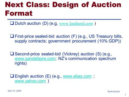 1 Teck-Hua Ho April 13, 2006 Next Class: Design of Auction Format  Dutch auction (D) (e.g, www.landsend.com ) www.landsend.com  First-price sealed-bid.