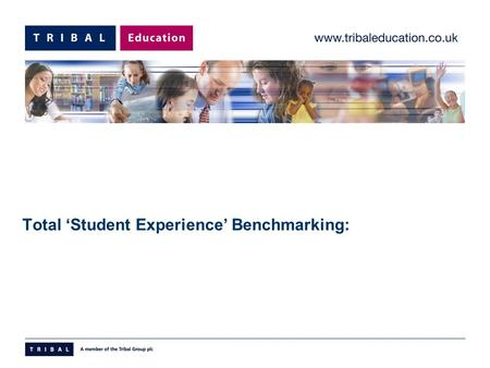 Total 'Student Experience' Benchmarking:. Benchmarking© Tribal Education Limited 2005 What is it?  Tool to deliver;  Internal & External Benchmarking.