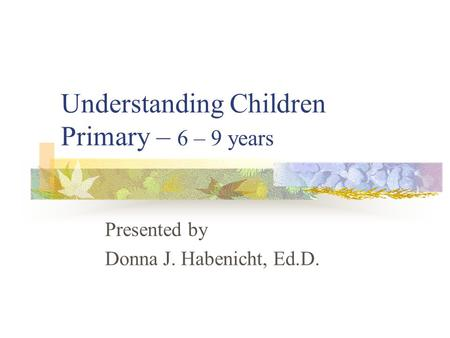 Understanding Children Primary – 6 – 9 years Presented by Donna J. Habenicht, Ed.D.