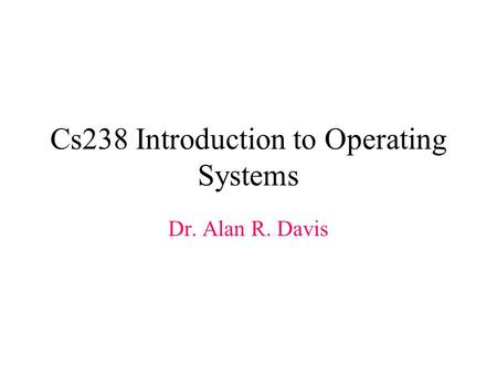 Cs238 Introduction to Operating Systems Dr. Alan R. Davis.