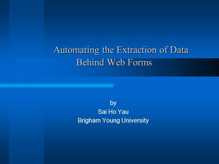 Automating the Extraction of Data Behind Web Forms Automating the Extraction of Data Behind Web Forms by Sai Ho Yau Brigham Young University.