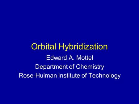 Orbital Hybridization Edward A. Mottel Department of Chemistry Rose-Hulman Institute of Technology.