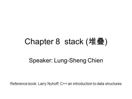 Chapter 8 stack ( 堆疊 ) Speaker: Lung-Sheng Chien Reference book: Larry Nyhoff, C++ an introduction to data structures.