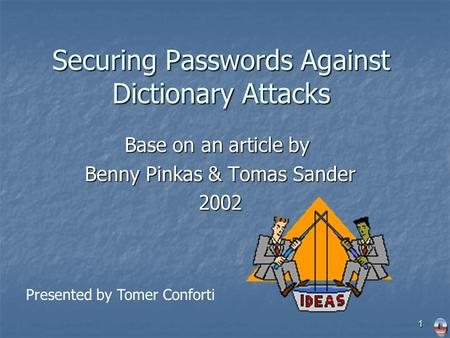 1 Securing Passwords Against Dictionary Attacks Base on an article by Benny Pinkas & Tomas Sander 2002 Presented by Tomer Conforti.