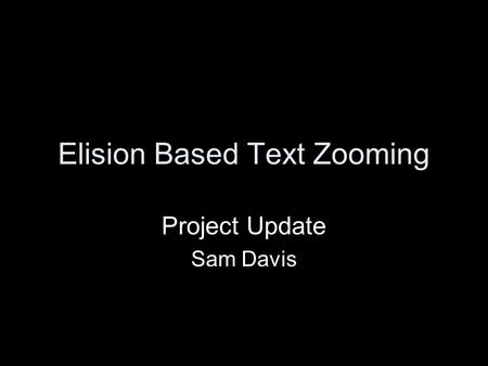 Elision Based Text Zooming Project Update Sam Davis.
