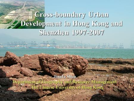 1 Jianfa Shen Department of Geography and Resource Management The Chinese University of Hong Kong Cross-boundary Urban Development in Hong Kong and Shenzhen.