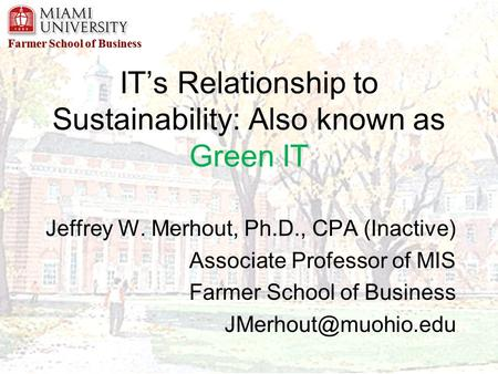 Farmer School of Business IT's Relationship to Sustainability: Also known as Green IT Jeffrey W. Merhout, Ph.D., CPA (Inactive) Associate Professor of.