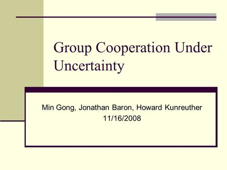 Group Cooperation Under Uncertainty Min Gong, Jonathan Baron, Howard Kunreuther 11/16/2008.
