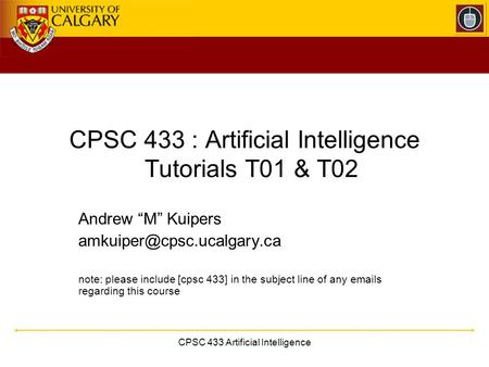 "CPSC 433 Artificial Intelligence CPSC 433 : Artificial Intelligence Tutorials T01 & T02 Andrew ""M"" Kuipers note: please include."