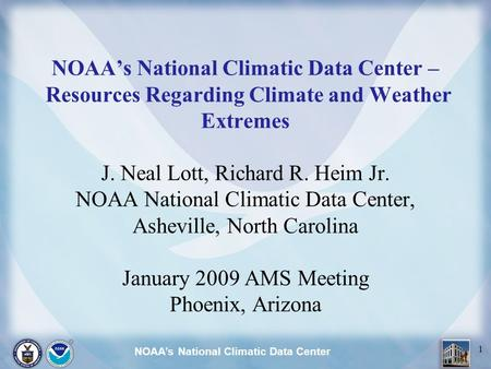 NOAA's National Climatic Data Center 1 NOAA's National Climatic Data Center – Resources Regarding Climate and Weather Extremes J. Neal Lott, Richard R.