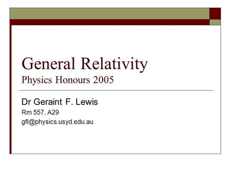 General Relativity Physics Honours 2005 Dr Geraint F. Lewis Rm 557, A29
