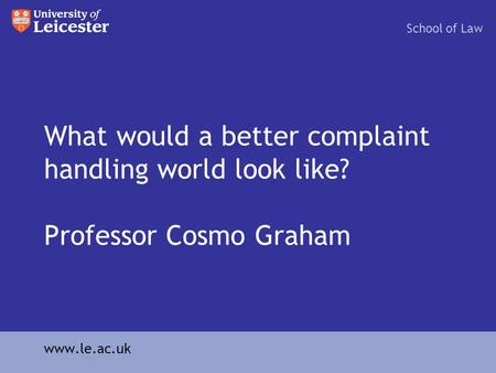 What would a better complaint handling world look like? Professor Cosmo Graham School of Law www.le.ac.uk.