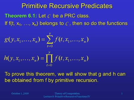 October 1, 2009Theory of Computation Lecture 8: Primitive Recursive Functions IV 1 Primitive Recursive Predicates Theorem 6.1: Let C be a PRC class. If.