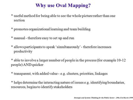 Strategic and Systems Thinking for the Public Sector - 29th-31st March 1999 Why use Oval Mapping? * useful method for being able to see the whole picture.