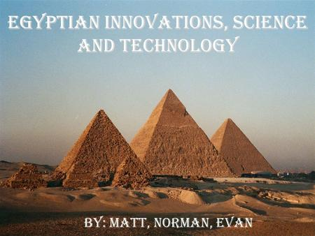 Egyptian Innovations, Science and Technology By: Matt, Norman, Evan.