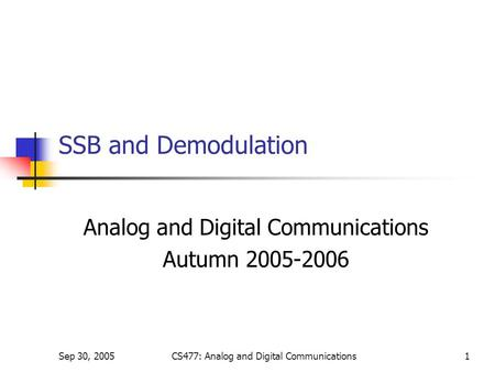 Sep 30, 2005CS477: Analog and Digital Communications1 SSB and Demodulation Analog and Digital Communications Autumn 2005-2006.