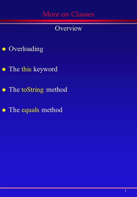 1 More on Classes Overview l Overloading l The this keyword l The toString method l The equals method.