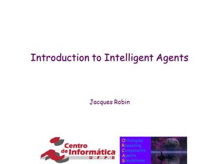 Ontologies Reasoning Components Agents Simulations Introduction to Intelligent Agents Jacques Robin.