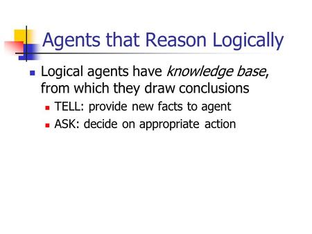 Agents that Reason Logically Logical agents have knowledge base, from which they draw conclusions TELL: provide new facts to agent ASK: decide on appropriate.