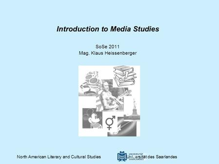 Introduction to Media Studies SoSe 2011 Mag. Klaus Heissenberger North American Literary and Cultural Studies Universität des Saarlandes.