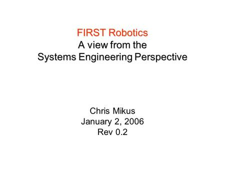 FIRST Robotics A view from the Systems Engineering Perspective Chris Mikus January 2, 2006 Rev 0.2.