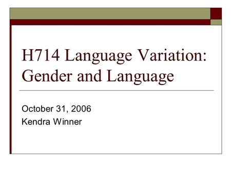 H714 Language Variation: Gender and Language October 31, 2006 Kendra Winner.