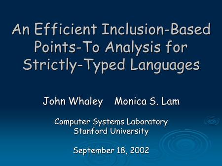 An Efficient Inclusion-Based Points-To Analysis for Strictly-Typed Languages John Whaley Monica S. Lam Computer Systems Laboratory Stanford University.