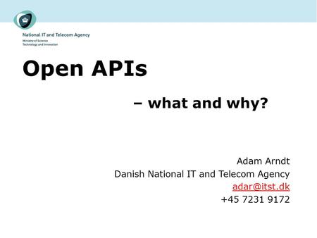 Open APIs – what and why? Adam Arndt Danish National IT and Telecom Agency +45 7231 9172.