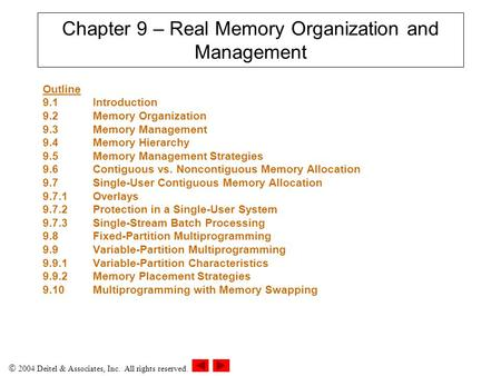  2004 Deitel & Associates, Inc. All rights reserved. Chapter 9 – Real Memory Organization and Management Outline 9.1 Introduction 9.2Memory Organization.