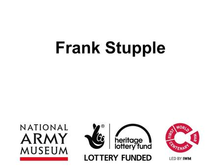Frank Stupple. This PowerPoint presentation contains a selection of images and archives which students can use to explore the story of one British soldier.