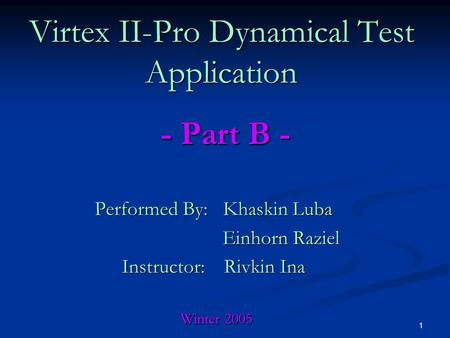 1 Performed By: Khaskin Luba Einhorn Raziel Einhorn Raziel Instructor: Rivkin Ina Winter 2005 Winter 2005 Virtex II-Pro Dynamical Test Application - Part.