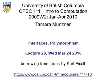 University of British Columbia CPSC 111, Intro to Computation 2009W2: Jan-Apr 2010 Tamara Munzner 1 Interfaces, Polymorphism Lecture 28, Wed Mar 24 2010.