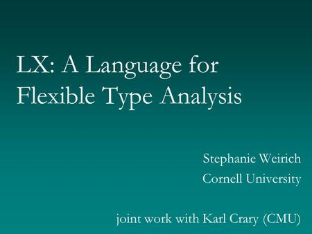 LX: A Language for Flexible Type Analysis Stephanie Weirich Cornell University joint work with Karl Crary (CMU)