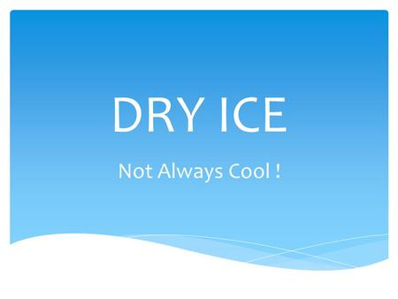 DRY ICE Not Always Cool !.  Contact – frostbite  Suffocation – creates an oxygen-deficient environment  Explosion – if not vented, can cause personal.