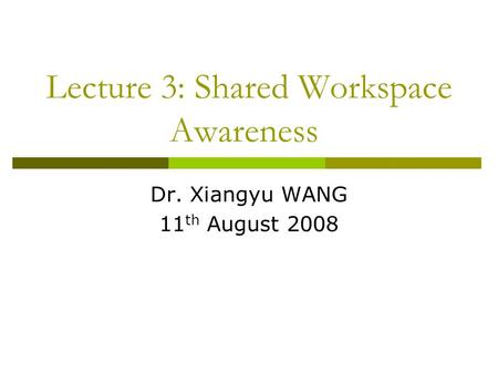 Lecture 3: Shared Workspace Awareness Dr. Xiangyu WANG 11 th August 2008.